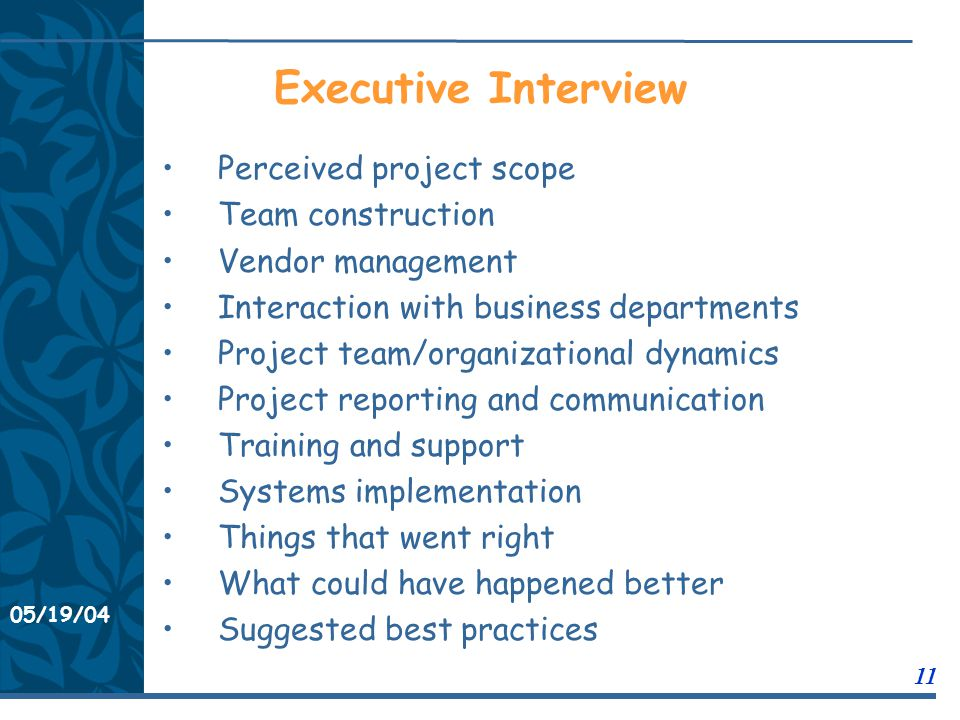 05/19/04 11 11/21/0311/21/03 Executive Interview Perceived project scope Team construction Vendor management Interaction with business departments Project team/organizational dynamics Project reporting and communication Training and support Systems implementation Things that went right What could have happened better Suggested best practices