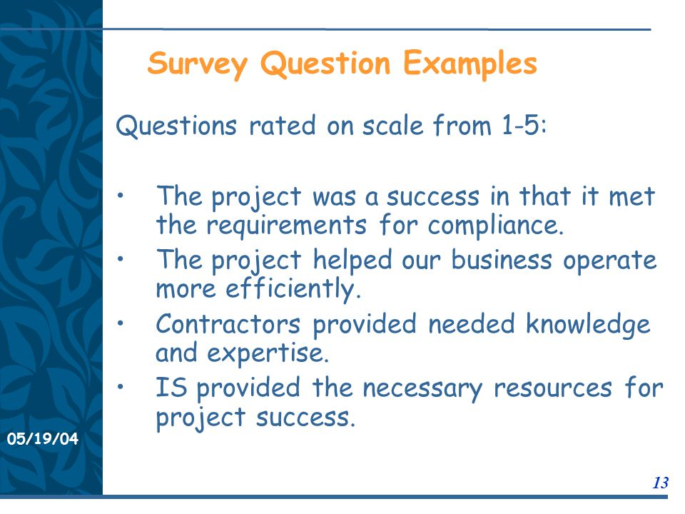 05/19/04 13 11/21/0311/21/03 Survey Question Examples Questions rated on scale from 1-5: The project was a success in that it met the requirements for compliance.