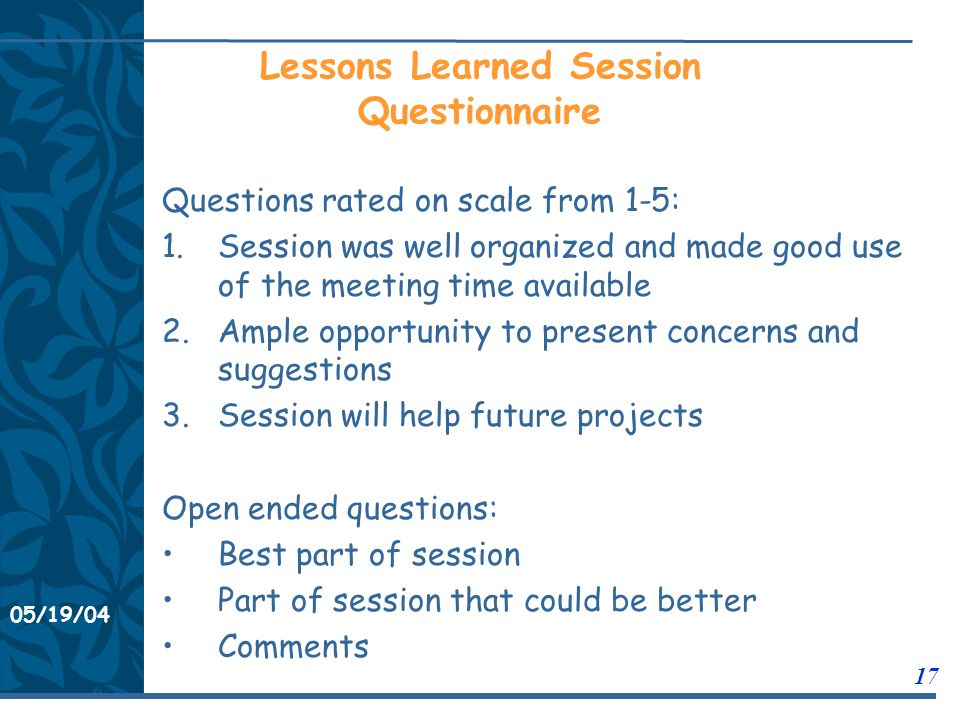 05/19/04 17 11/21/0311/21/03 Lessons Learned Session Questionnaire Questions rated on scale from 1-5: 1.Session was well organized and made good use of the meeting time available 2.Ample opportunity to present concerns and suggestions 3.Session will help future projects Open ended questions: Best part of session Part of session that could be better Comments