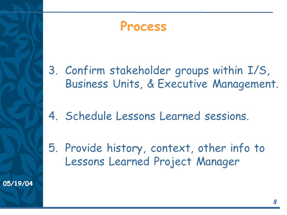 05/19/04 8 11/21/0311/21/03 Process 3.Confirm stakeholder groups within I/S, Business Units, & Executive Management.