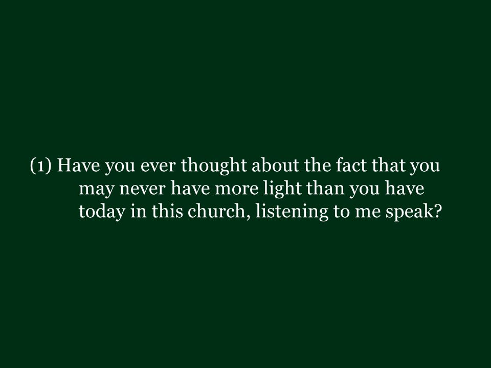 (1) Have you ever thought about the fact that you may never have more light than you have today in this church, listening to me speak