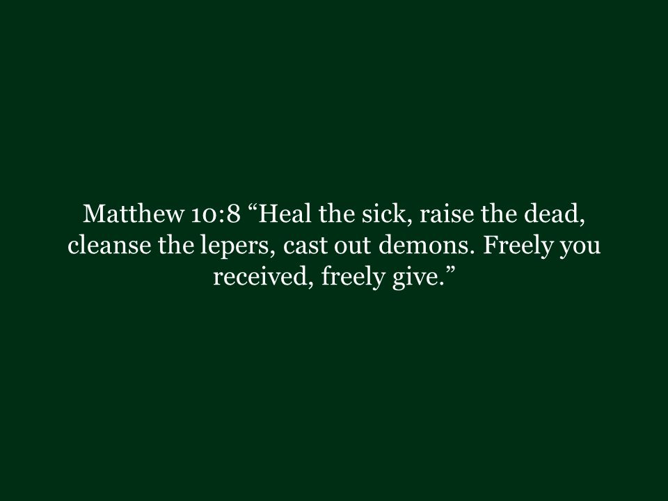 Matthew 10:8 Heal the sick, raise the dead, cleanse the lepers, cast out demons.