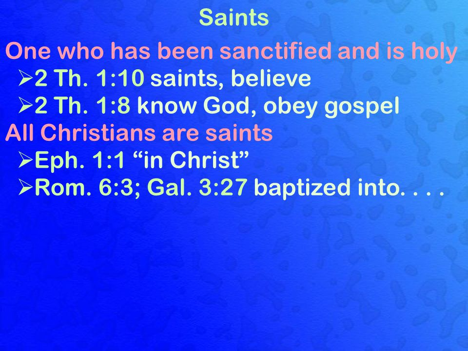 Saints One who has been sanctified and is holy  2 Th.