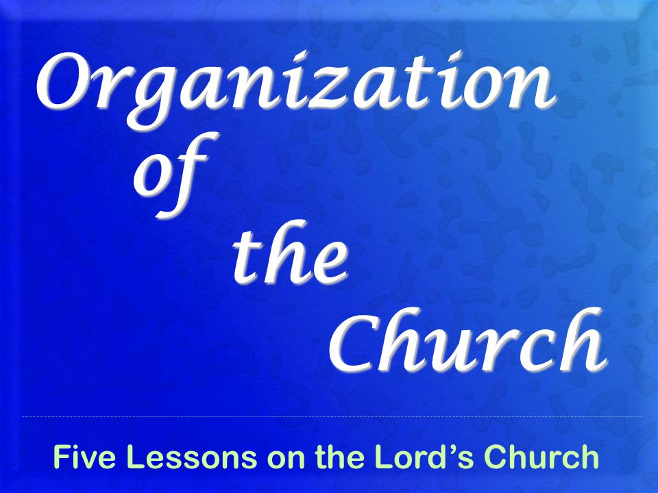 Organization of the Church Five Lessons on the Lord's Church