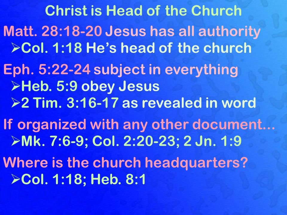 Christ is Head of the Church Matt. 28:18-20 Jesus has all authority  Col.