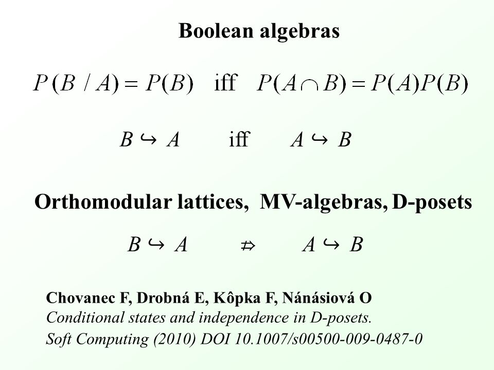 B ↪ AB ↪ A A ↪ BA ↪ B iff Orthomodular lattices, MV-algebras, D-posets Boolean algebras B ↪ AB ↪ AA ↪ BA ↪ B ⇏ Chovanec F, Drobná E, Kôpka F, Nánásiová O Conditional states and independence in D-posets.