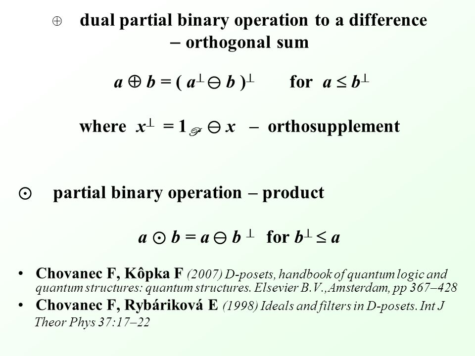 dual partial binary operation to a difference – orthogonal sum a  b = ( a  ⊖ b )  for a  b  where x  = 1 P ⊖ x – orthosupplement ⊙ partial binary operation – product a ⊙ b = a ⊖ b  for b   a Chovanec F, Kôpka F (2007) D-posets, handbook of quantum logic and quantum structures: quantum structures.