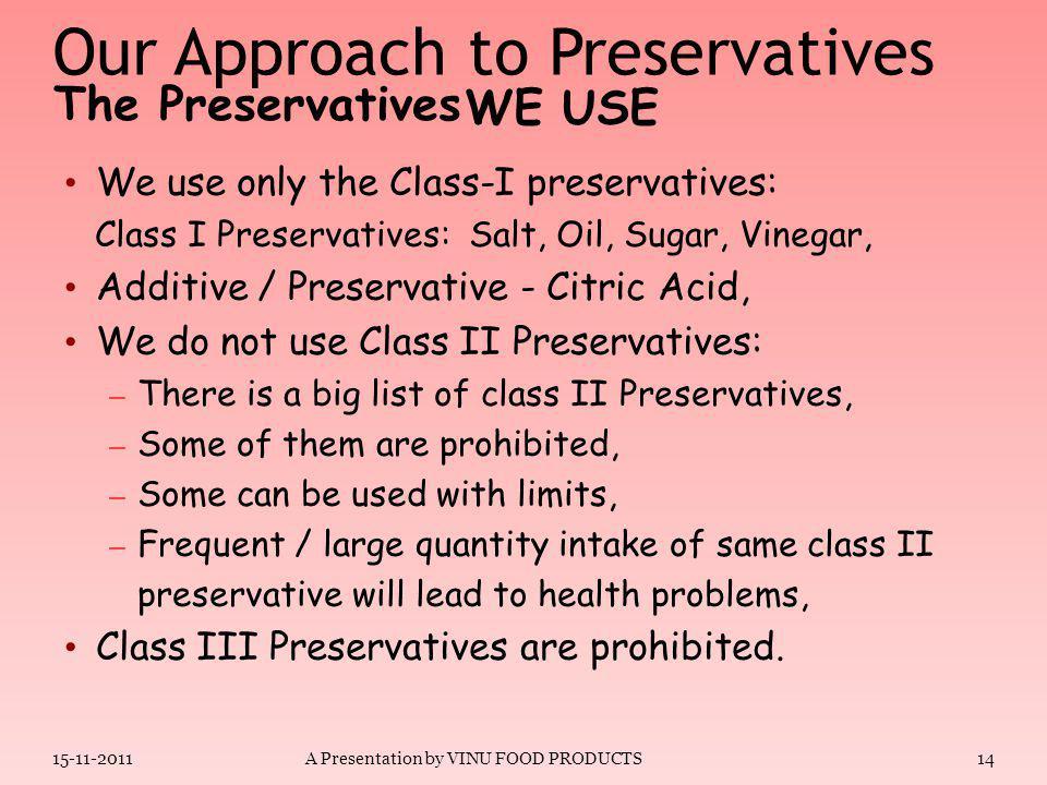 The Preservatives 15-11-2011A Presentation by VINU FOOD PRODUCTS13 Common salt Sugar – sucrose, dextrose, glucose, honey Pungent spices, vinegar Edible vegetable oils.