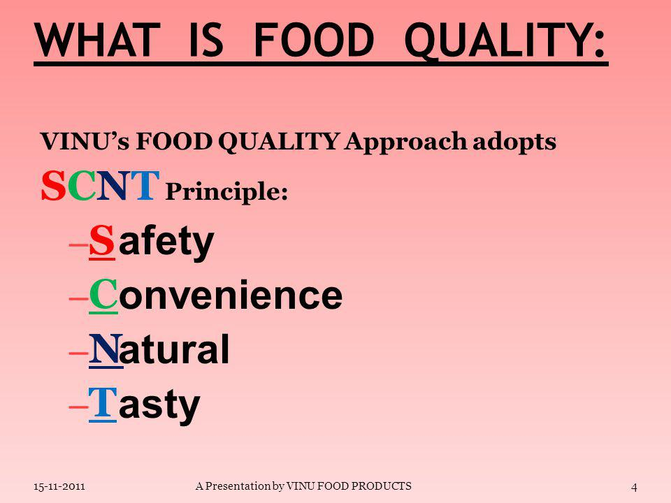 WHAT IS FOOD QUALITY: VINU's FOOD QUALITY Approach adopts SCNT Principle: –S–S –C–C –N–N –T–T 15-11-20113A Presentation by VINU FOOD PRODUCTS