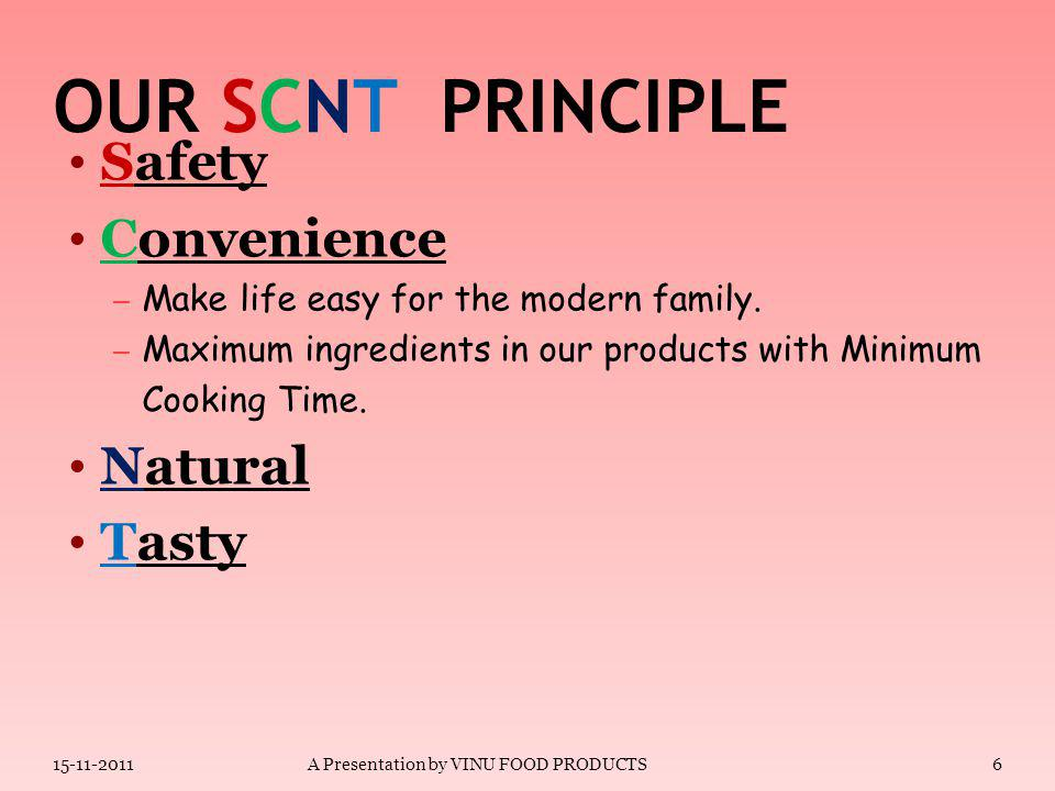 OUR SCNT PRINCIPLE Safety – Free of Biological Contamination like hair, excreta etc. – Free of Micro biological Contamination. – Safe use of Food Addi