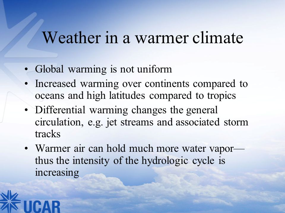 Weather in a warmer climate Global warming is not uniform Increased warming over continents compared to oceans and high latitudes compared to tropics Differential warming changes the general circulation, e.g.