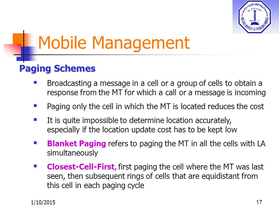 1/10/201517 Paging Schemes  Broadcasting a message in a cell or a group of cells to obtain a response from the MT for which a call or a message is in