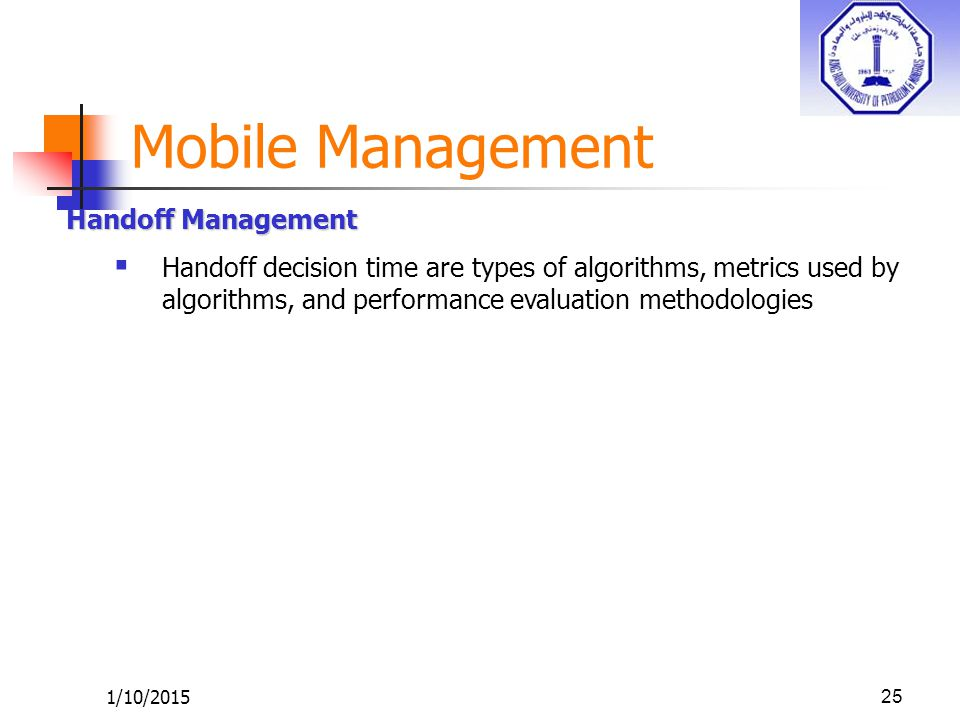 1/10/201525 Handoff Management  Handoff decision time are types of algorithms, metrics used by algorithms, and performance evaluation methodologies M