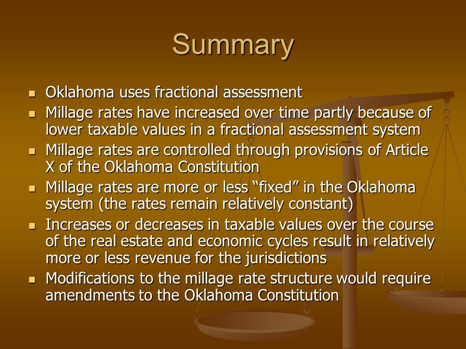 Summary Oklahoma uses fractional assessment Oklahoma uses fractional assessment Millage rates have increased over time partly because of lower taxable values in a fractional assessment system Millage rates have increased over time partly because of lower taxable values in a fractional assessment system Millage rates are controlled through provisions of Article X of the Oklahoma Constitution Millage rates are controlled through provisions of Article X of the Oklahoma Constitution Millage rates are more or less fixed in the Oklahoma system (the rates remain relatively constant) Millage rates are more or less fixed in the Oklahoma system (the rates remain relatively constant) Increases or decreases in taxable values over the course of the real estate and economic cycles result in relatively more or less revenue for the jurisdictions Increases or decreases in taxable values over the course of the real estate and economic cycles result in relatively more or less revenue for the jurisdictions Modifications to the millage rate structure would require amendments to the Oklahoma Constitution Modifications to the millage rate structure would require amendments to the Oklahoma Constitution