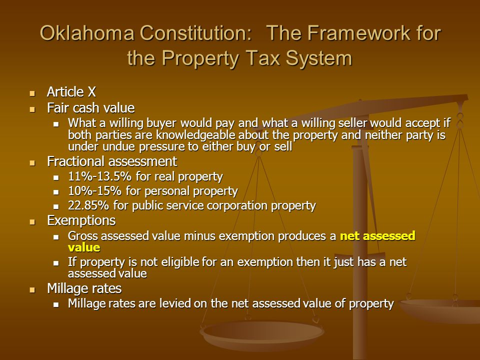 Oklahoma Constitution: The Framework for the Property Tax System Article X Article X Fair cash value Fair cash value What a willing buyer would pay and what a willing seller would accept if both parties are knowledgeable about the property and neither party is under undue pressure to either buy or sell What a willing buyer would pay and what a willing seller would accept if both parties are knowledgeable about the property and neither party is under undue pressure to either buy or sell Fractional assessment Fractional assessment 11%-13.5% for real property 11%-13.5% for real property 10%-15% for personal property 10%-15% for personal property 22.85% for public service corporation property 22.85% for public service corporation property Exemptions Exemptions Gross assessed value minus exemption produces a net assessed value Gross assessed value minus exemption produces a net assessed value If property is not eligible for an exemption then it just has a net assessed value If property is not eligible for an exemption then it just has a net assessed value Millage rates Millage rates Millage rates are levied on the net assessed value of property Millage rates are levied on the net assessed value of property