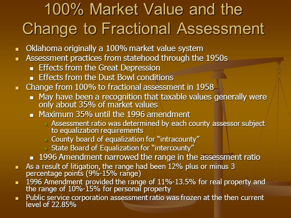 100% Market Value and the Change to Fractional Assessment Oklahoma originally a 100% market value system Oklahoma originally a 100% market value system Assessment practices from statehood through the 1950s Assessment practices from statehood through the 1950s Effects from the Great Depression Effects from the Great Depression Effects from the Dust Bowl conditions Effects from the Dust Bowl conditions Change from 100% to fractional assessment in 1958 Change from 100% to fractional assessment in 1958 May have been a recognition that taxable values generally were only about 35% of market values May have been a recognition that taxable values generally were only about 35% of market values Maximum 35% until the 1996 amendment Maximum 35% until the 1996 amendment Assessment ratio was determined by each county assessor subject to equalization requirements Assessment ratio was determined by each county assessor subject to equalization requirements County board of equalization for intracounty County board of equalization for intracounty State Board of Equalization for intercounty State Board of Equalization for intercounty 1996 Amendment narrowed the range in the assessment ratio 1996 Amendment narrowed the range in the assessment ratio As a result of litigation, the range had been 12% plus or minus 3 percentage points (9%-15% range) As a result of litigation, the range had been 12% plus or minus 3 percentage points (9%-15% range) 1996 Amendment provided the range of 11%-13.5% for real property and the range of 10%-15% for personal property 1996 Amendment provided the range of 11%-13.5% for real property and the range of 10%-15% for personal property Public service corporation assessment ratio was frozen at the then current level of 22.85% Public service corporation assessment ratio was frozen at the then current level of 22.85%
