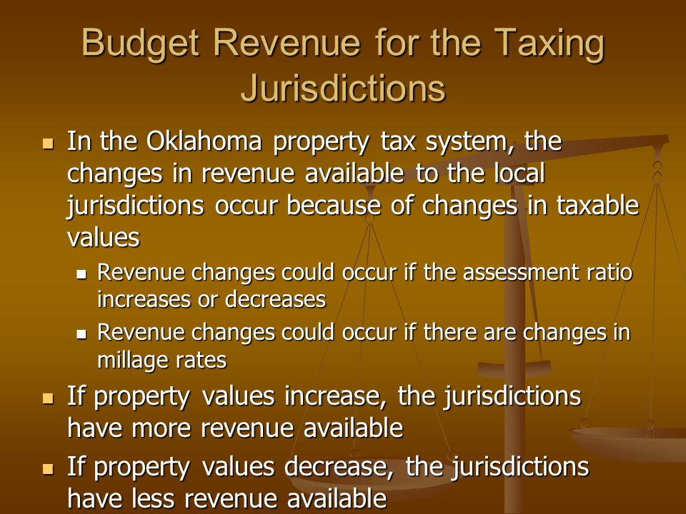 Budget Revenue for the Taxing Jurisdictions In the Oklahoma property tax system, the changes in revenue available to the local jurisdictions occur because of changes in taxable values In the Oklahoma property tax system, the changes in revenue available to the local jurisdictions occur because of changes in taxable values Revenue changes could occur if the assessment ratio increases or decreases Revenue changes could occur if the assessment ratio increases or decreases Revenue changes could occur if there are changes in millage rates Revenue changes could occur if there are changes in millage rates If property values increase, the jurisdictions have more revenue available If property values increase, the jurisdictions have more revenue available If property values decrease, the jurisdictions have less revenue available If property values decrease, the jurisdictions have less revenue available
