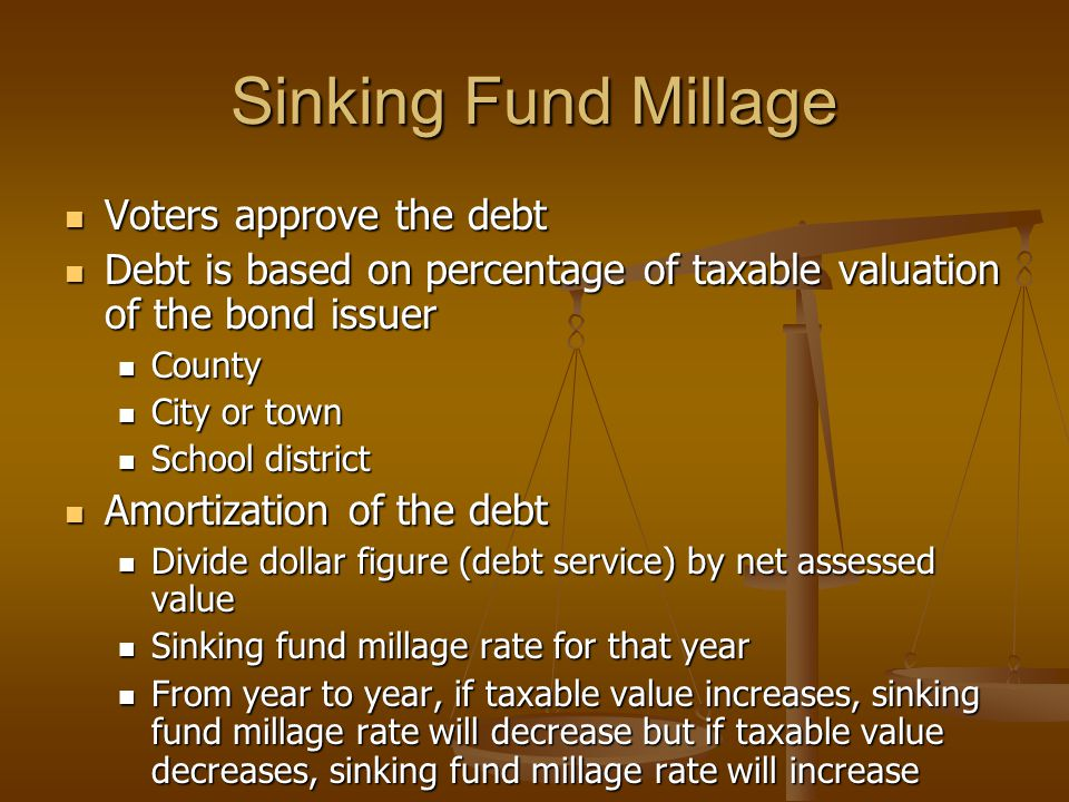 Sinking Fund Millage Voters approve the debt Voters approve the debt Debt is based on percentage of taxable valuation of the bond issuer Debt is based on percentage of taxable valuation of the bond issuer County County City or town City or town School district School district Amortization of the debt Amortization of the debt Divide dollar figure (debt service) by net assessed value Divide dollar figure (debt service) by net assessed value Sinking fund millage rate for that year Sinking fund millage rate for that year From year to year, if taxable value increases, sinking fund millage rate will decrease but if taxable value decreases, sinking fund millage rate will increase From year to year, if taxable value increases, sinking fund millage rate will decrease but if taxable value decreases, sinking fund millage rate will increase