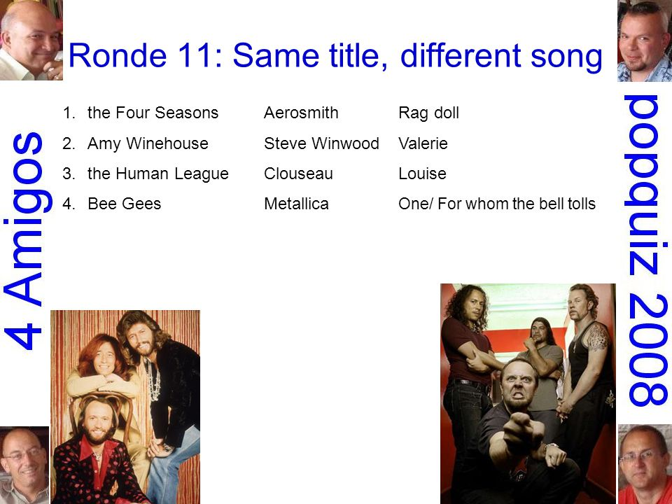 Ronde 11: Same title, different song 1.the Four SeasonsAerosmithRag doll 2.Amy WinehouseSteve WinwoodValerie 3.the Human LeagueClouseauLouise 4.Bee GeesMetallica One/ For whom the bell tolls