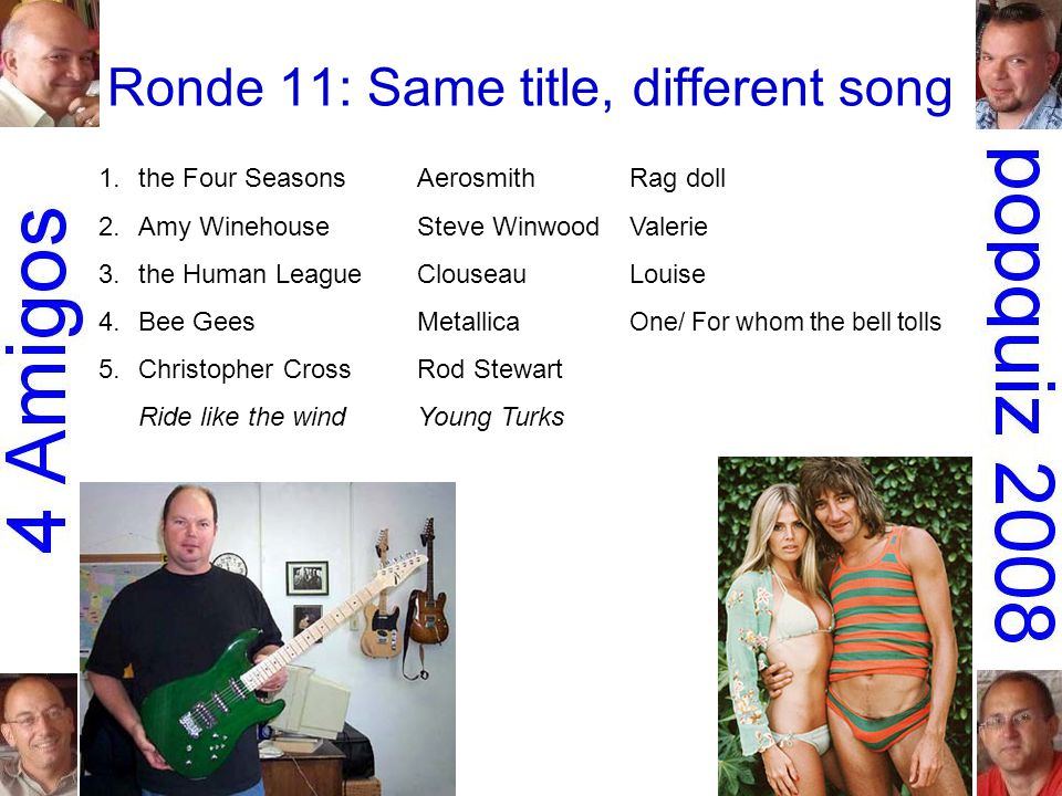 Ronde 11: Same title, different song 1.the Four SeasonsAerosmithRag doll 2.Amy WinehouseSteve WinwoodValerie 3.the Human LeagueClouseauLouise 4.Bee GeesMetallica One/ For whom the bell tolls 5.Christopher CrossRod Stewart Ride like the windYoung Turks