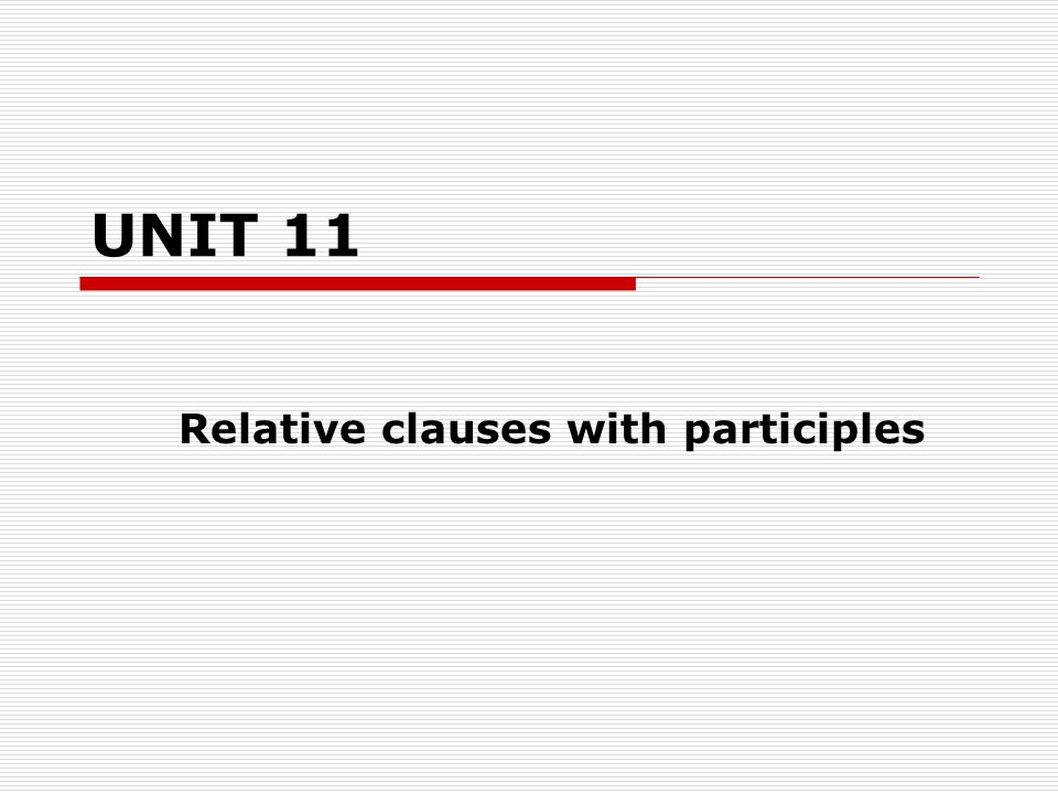 UNIT 11 Relative clauses with participles