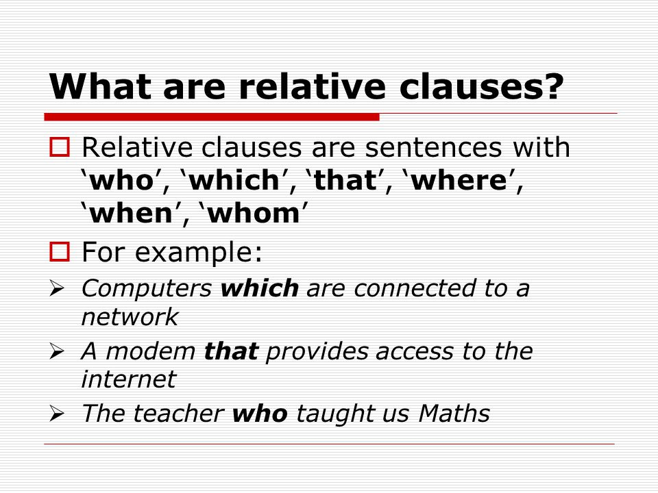What are relative clauses?  Relative clauses are sentences with 'who', 'which', 'that', 'where', 'when', 'whom'  For example:  Computers which are