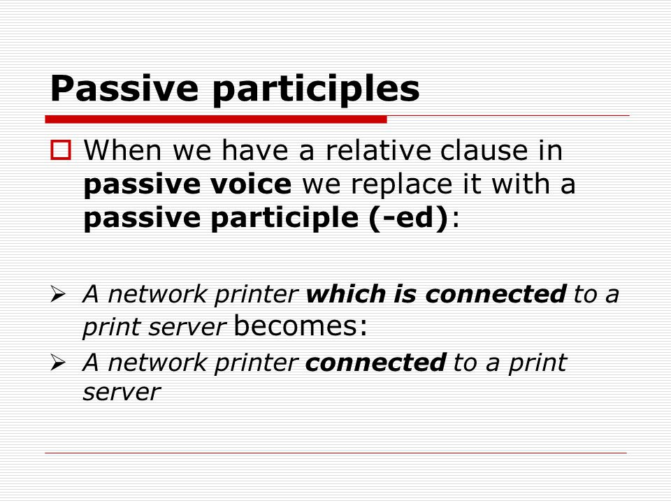 Passive participles  When we have a relative clause in passive voice we replace it with a passive participle (-ed):  A network printer which is conn