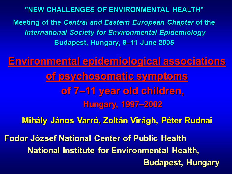 Environmental epidemiological associations of psychosomatic symptoms of 7–11 year old children, Hungary, 1997–2002 Mihály János Varró, Zoltán Virágh, Péter Rudnai Fodor József National Center of Public Health National Institute for Environmental Health, Budapest, Hungary NEW CHALLENGES OF ENVIRONMENTAL HEALTH Meeting of the Central and Eastern European Chapter of the International Society for Environmental Epidemiology International Society for Environmental Epidemiology Budapest, Hungary, 9–11 June 2005