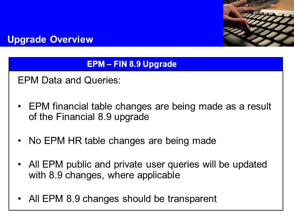 Upgrade Overview EPM – FIN 8.9 Upgrade EPM Data and Queries: EPM financial table changes are being made as a result of the Financial 8.9 upgrade No EPM HR table changes are being made All EPM public and private user queries will be updated with 8.9 changes, where applicable All EPM 8.9 changes should be transparent