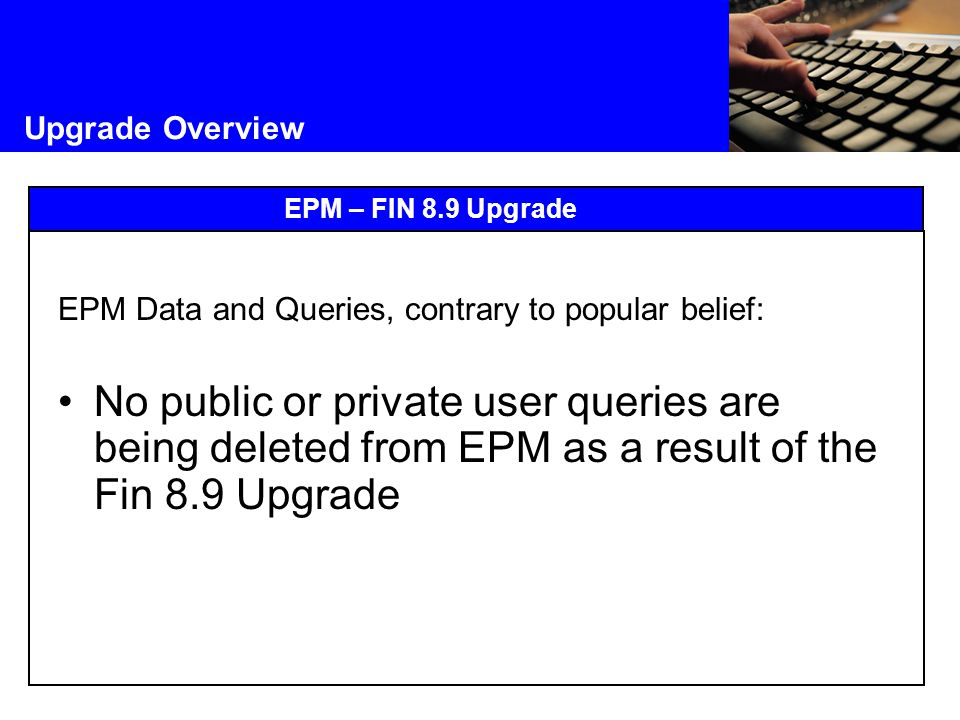 Upgrade Overview EPM – FIN 8.9 Upgrade EPM Data and Queries, contrary to popular belief: No public or private user queries are being deleted from EPM as a result of the Fin 8.9 Upgrade