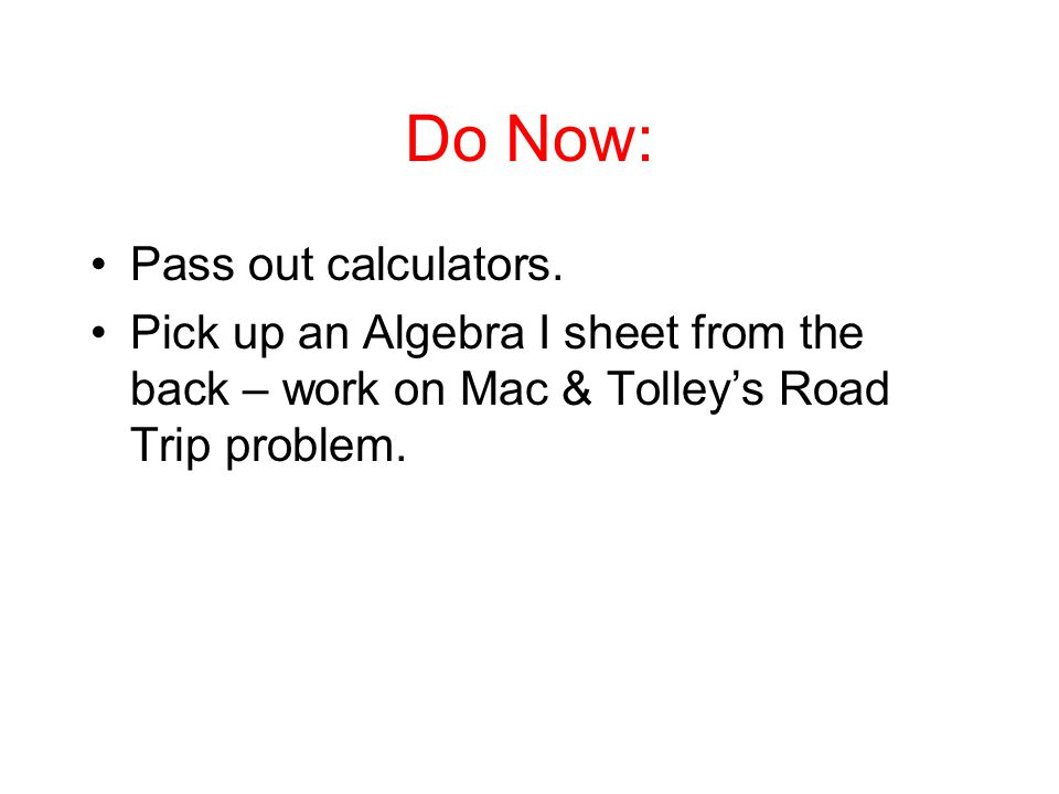 Do Now: Pass out calculators. Pick up an Algebra I sheet from the back – work on Mac & Tolley's Road Trip problem.