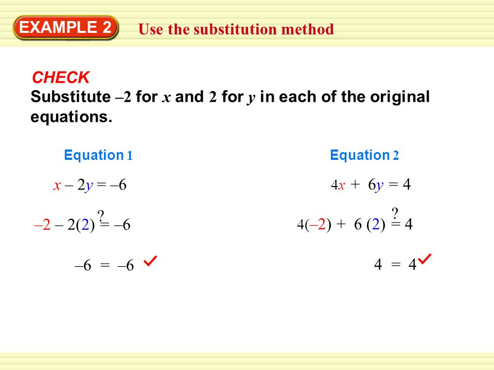 4( –2) + 6 (2) = 4 ? GUIDED PRACTICE CHECK –2 – 2(2) = –6 ? –6 = –6 Substitute –2 for x and 2 for y in each of the original equations. 4x + 6y = 4 4 =