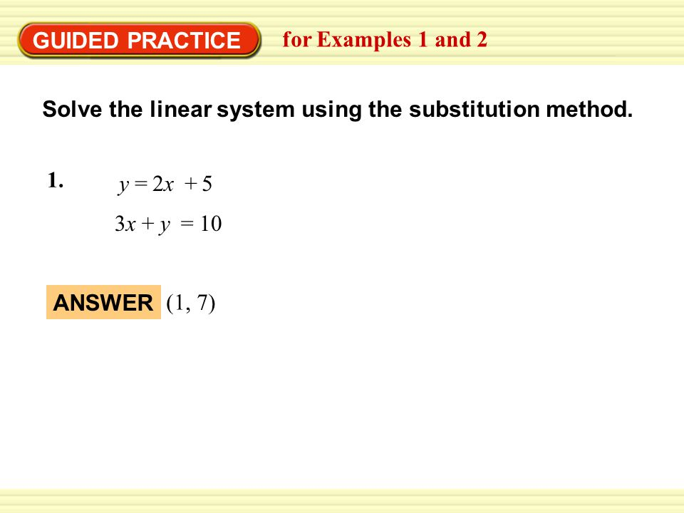 EXAMPLE 1 Use the substitution method Solve the linear system using the substitution method. 3x + y = 10 y = 2x + 5 1. GUIDED PRACTICE for Examples 1