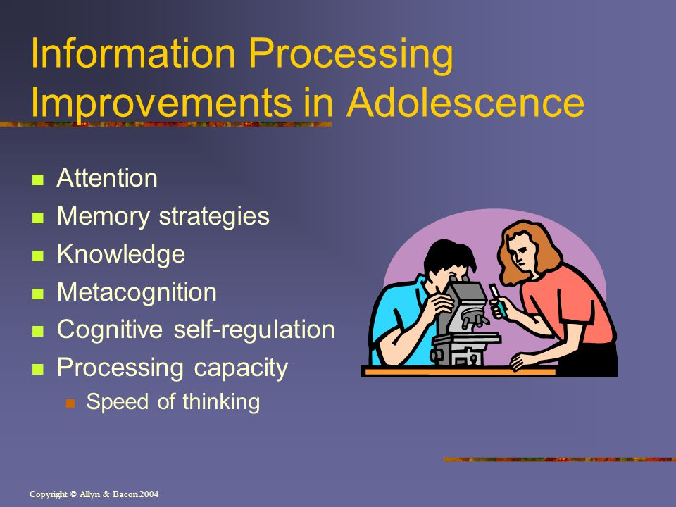 Copyright © Allyn & Bacon 2004 Information Processing Improvements in Adolescence Attention Memory strategies Knowledge Metacognition Cognitive self-r