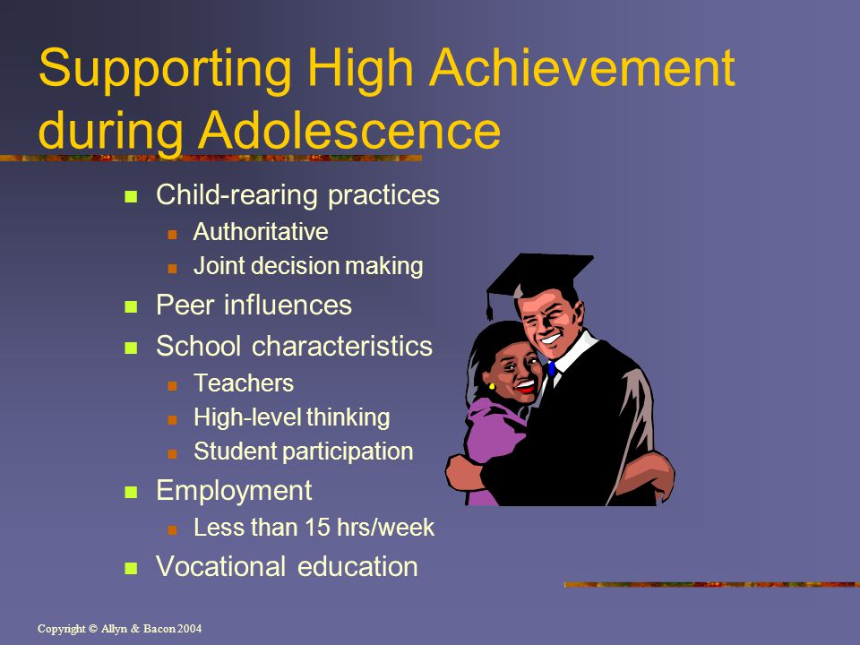 Copyright © Allyn & Bacon 2004 Supporting High Achievement during Adolescence Child-rearing practices Authoritative Joint decision making Peer influences School characteristics Teachers High-level thinking Student participation Employment Less than 15 hrs/week Vocational education