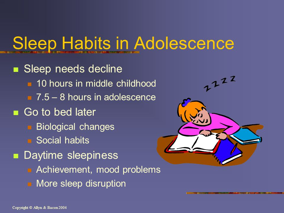 Copyright © Allyn & Bacon 2004 Sleep Habits in Adolescence Sleep needs decline 10 hours in middle childhood 7.5 – 8 hours in adolescence Go to bed later Biological changes Social habits Daytime sleepiness Achievement, mood problems More sleep disruption
