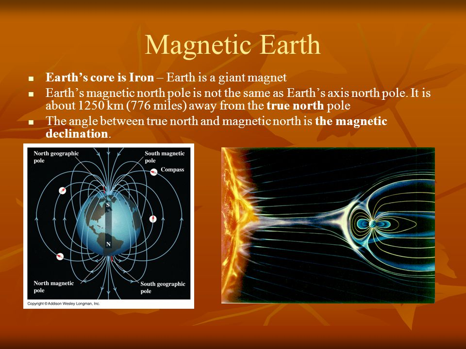Magnetic Earth Earth's core is Iron – Earth is a giant magnet Earth's magnetic north pole is not the same as Earth's axis north pole.