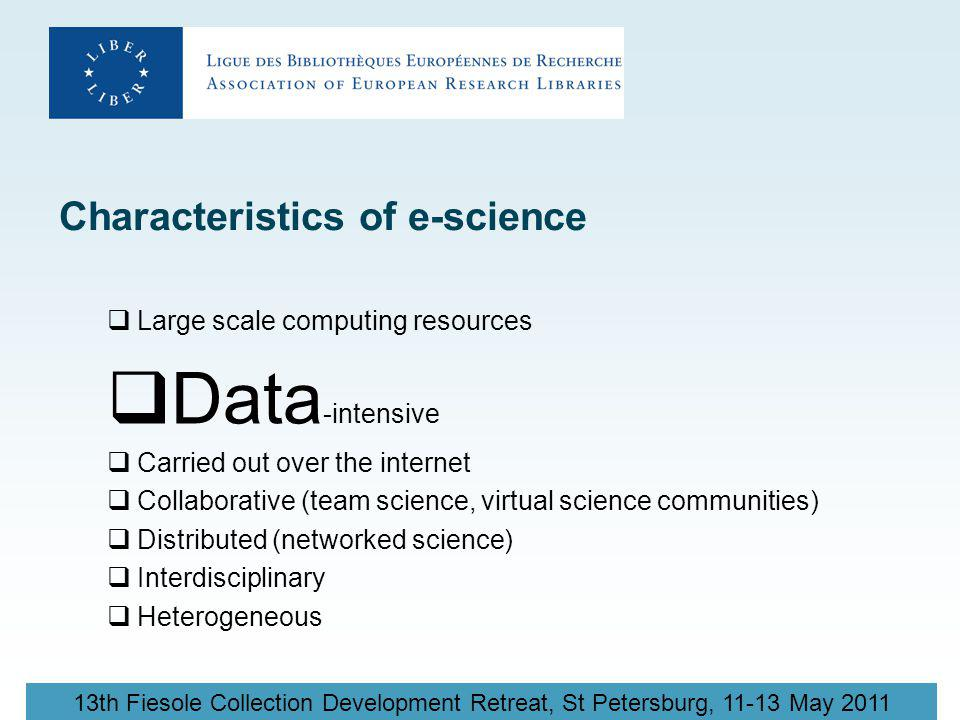 13th Fiesole Collection Development Retreat, St Petersburg, 11-13 May 2011 Characteristics of e-science  Large scale computing resources  Data -intensive  Carried out over the internet  Collaborative (team science, virtual science communities)  Distributed (networked science)  Interdisciplinary  Heterogeneous