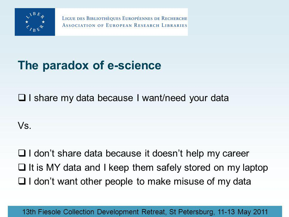 13th Fiesole Collection Development Retreat, St Petersburg, 11-13 May 2011 The paradox of e-science  I share my data because I want/need your data Vs.