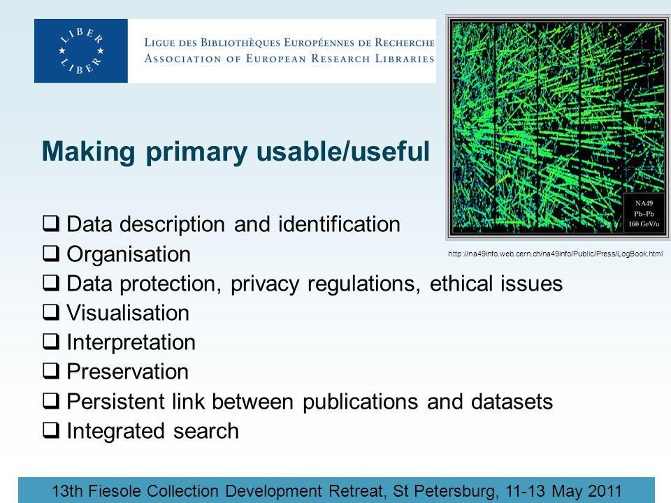 13th Fiesole Collection Development Retreat, St Petersburg, 11-13 May 2011 Making primary usable/useful  Data description and identification  Organisation  Data protection, privacy regulations, ethical issues  Visualisation  Interpretation  Preservation  Persistent link between publications and datasets  Integrated search http://na49info.web.cern.ch/na49info/Public/Press/LogBook.html