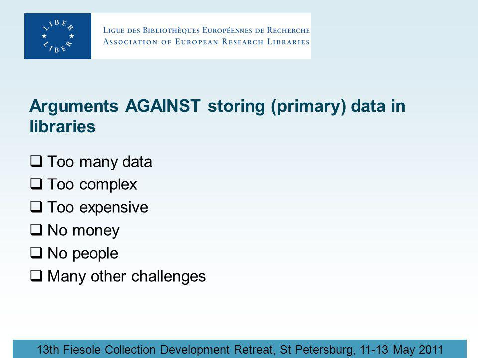 13th Fiesole Collection Development Retreat, St Petersburg, 11-13 May 2011 Arguments AGAINST storing (primary) data in libraries  Too many data  Too complex  Too expensive  No money  No people  Many other challenges