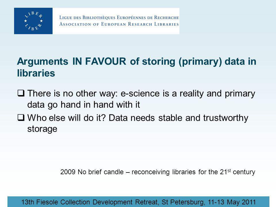 13th Fiesole Collection Development Retreat, St Petersburg, 11-13 May 2011 Arguments IN FAVOUR of storing (primary) data in libraries  There is no other way: e-science is a reality and primary data go hand in hand with it  Who else will do it.