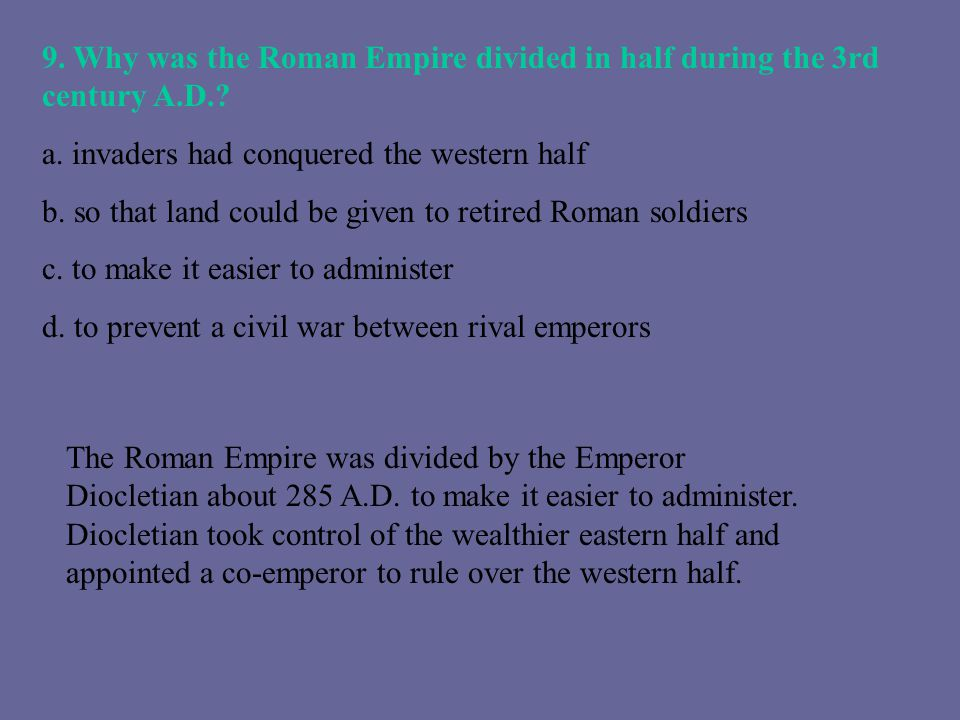 9. Why was the Roman Empire divided in half during the 3rd century A.D.? a. invaders had conquered the western half b. so that land could be given to