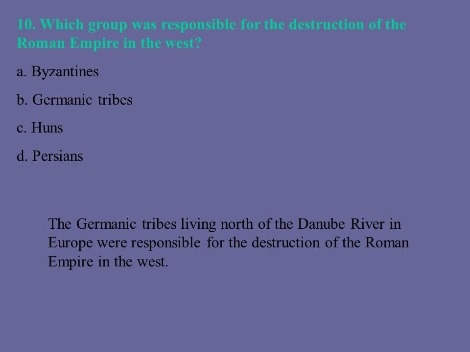 10. Which group was responsible for the destruction of the Roman Empire in the west? a. Byzantines b. Germanic tribes c. Huns d. Persians The Germanic