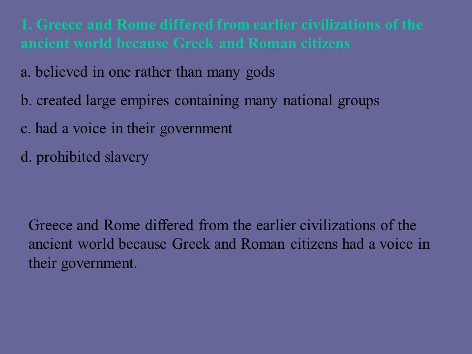 1. Greece and Rome differed from earlier civilizations of the ancient world because Greek and Roman citizens a. believed in one rather than many gods