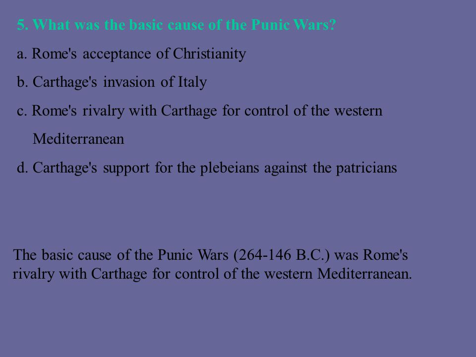 5. What was the basic cause of the Punic Wars? a. Rome's acceptance of Christianity b. Carthage's invasion of Italy c. Rome's rivalry with Carthage fo