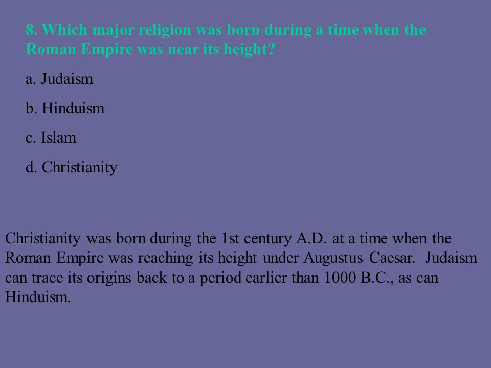 8. Which major religion was born during a time when the Roman Empire was near its height? a. Judaism b. Hinduism c. Islam d. Christianity Christianity