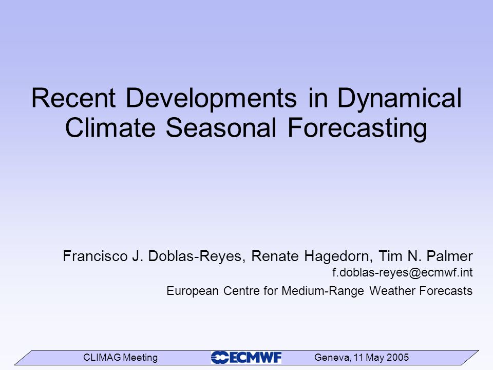 CLIMAG Meeting Geneva, 11 May 2005 Recent Developments in Dynamical Climate Seasonal Forecasting Francisco J.