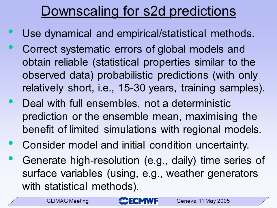 CLIMAG Meeting Geneva, 11 May 2005 Downscaling for s2d predictions Use dynamical and empirical/statistical methods.
