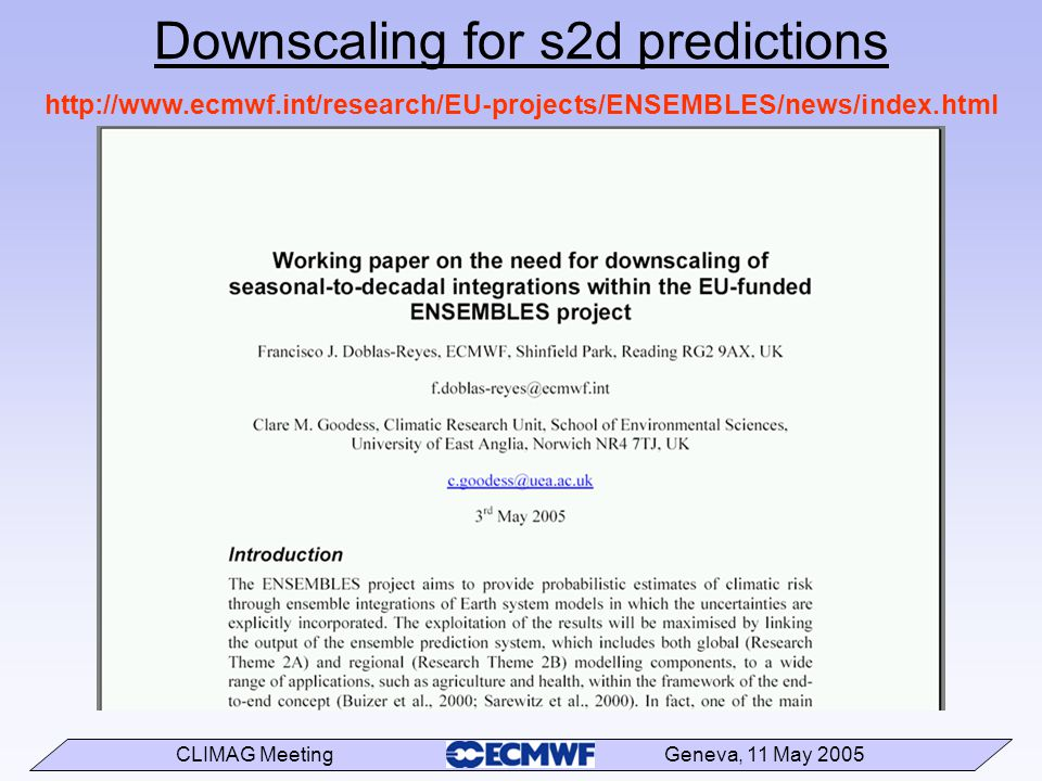 CLIMAG Meeting Geneva, 11 May 2005 http://www.ecmwf.int/research/EU-projects/ENSEMBLES/news/index.html Downscaling for s2d predictions